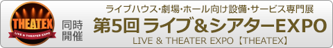 ライブハウス・劇場・ホール向け設備・サービス専門展 第5回 ライブ&シアターEXPO(THEATEX)